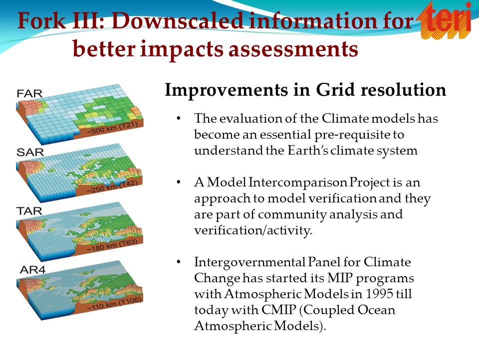 Fork III: Downscaled information for better impacts assessments Improvements in Grid resolution The evaluation of the Climate models has become an ess