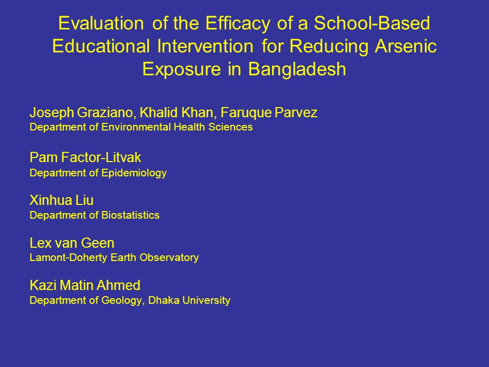 Evaluation of the Efficacy of a School-Based Educational Intervention for Reducing Arsenic Exposure in Bangladesh Joseph Graziano, Khalid Khan, Faruque Parvez Department of Environmental Health Sciences Pam Factor-Litvak Department of Epidemiology Xinhua Liu Department of Biostatistics Lex van Geen Lamont-Doherty Earth Observatory Kazi Matin Ahmed Department of Geology, Dhaka University