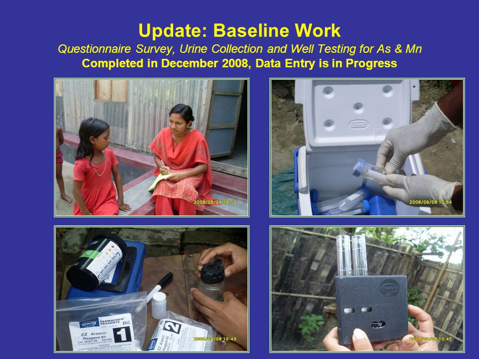 Update: Baseline Work Questionnaire Survey, Urine Collection and Well Testing for As & Mn Completed in December 2008, Data Entry is in Progress