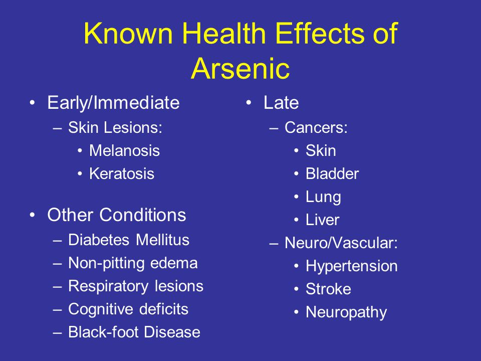 Known Health Effects of Arsenic Early/Immediate –Skin Lesions: Melanosis Keratosis Other Conditions –Diabetes Mellitus –Non-pitting edema –Respiratory lesions –Cognitive deficits –Black-foot Disease Late –Cancers: Skin Bladder Lung Liver –Neuro/Vascular: Hypertension Stroke Neuropathy