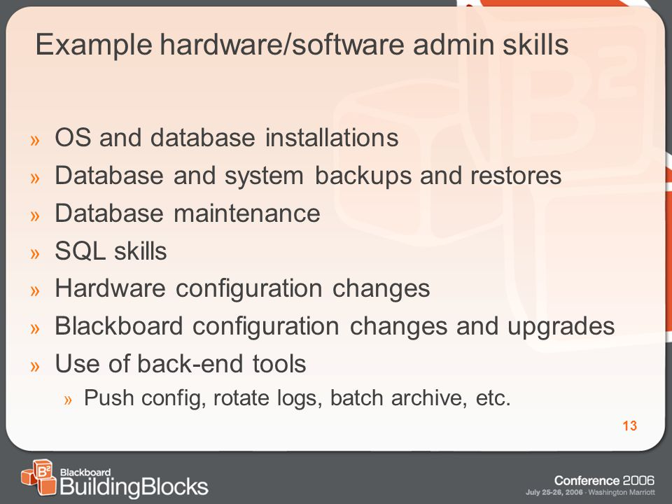 13 Example hardware/software admin skills » OS and database installations » Database and system backups and restores » Database maintenance » SQL skills » Hardware configuration changes » Blackboard configuration changes and upgrades » Use of back-end tools » Push config, rotate logs, batch archive, etc.