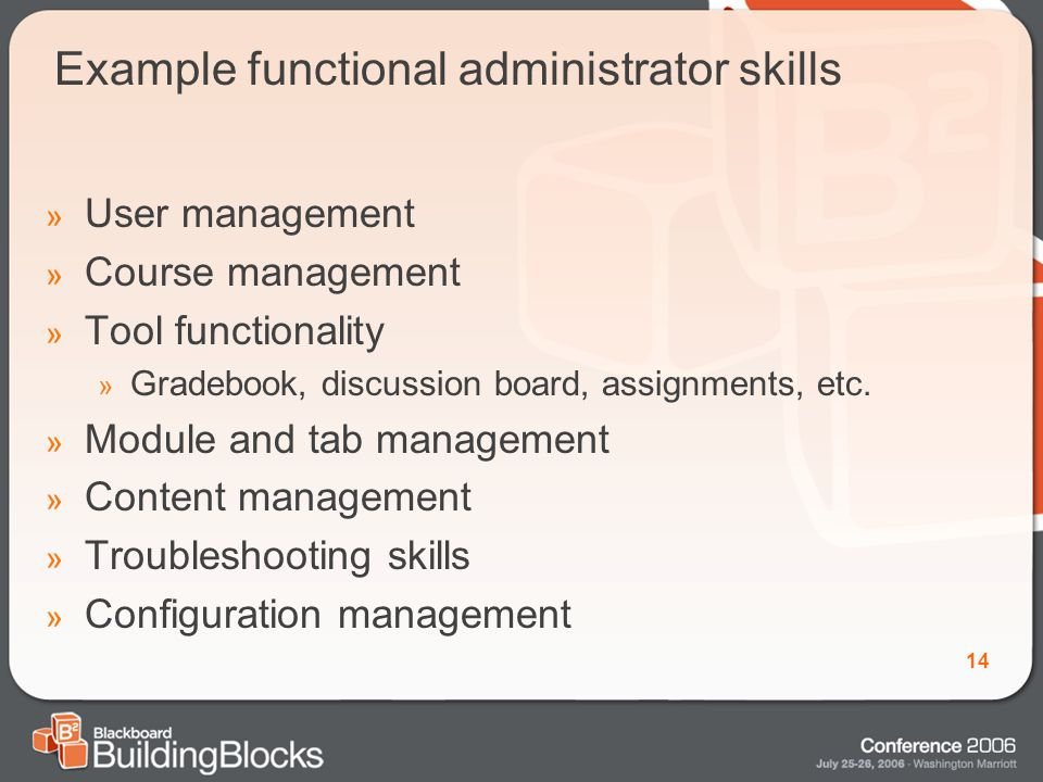 14 Example functional administrator skills » User management » Course management » Tool functionality » Gradebook, discussion board, assignments, etc.
