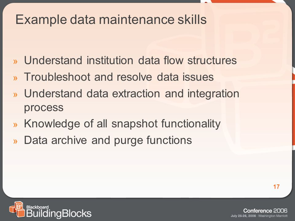 17 Example data maintenance skills » Understand institution data flow structures » Troubleshoot and resolve data issues » Understand data extraction and integration process » Knowledge of all snapshot functionality » Data archive and purge functions