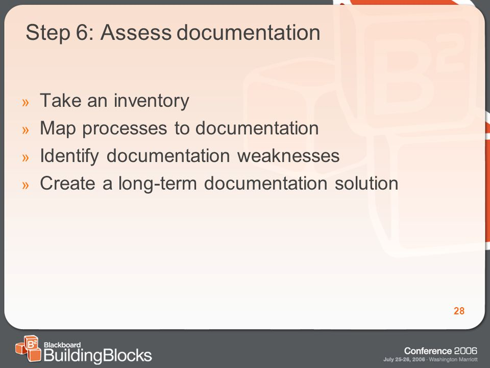 28 Step 6: Assess documentation » Take an inventory » Map processes to documentation » Identify documentation weaknesses » Create a long-term documentation solution