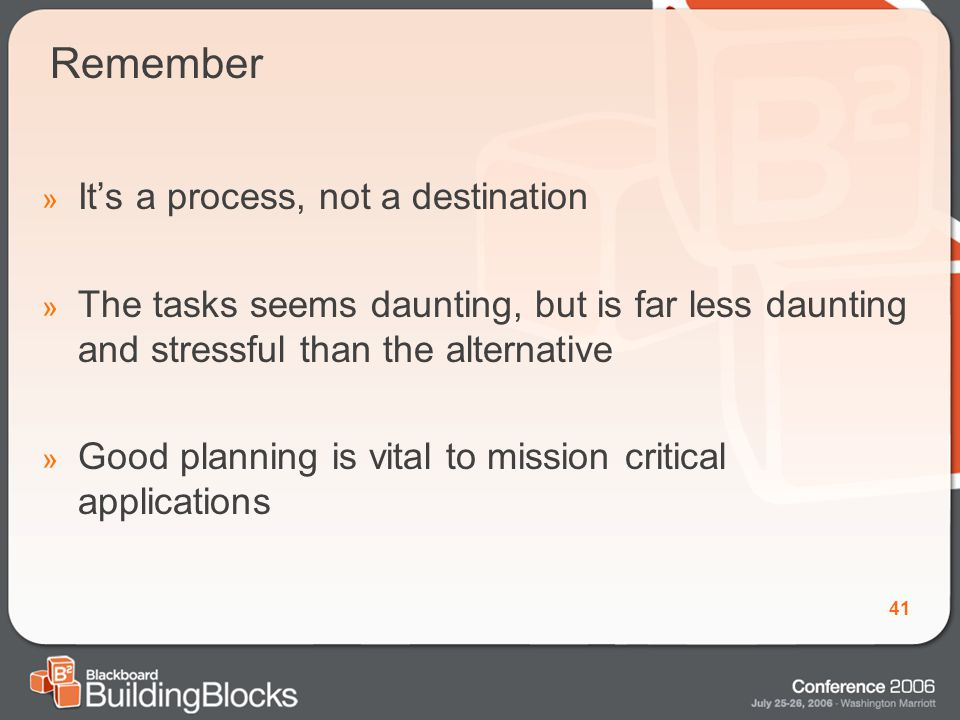 41 Remember » It's a process, not a destination » The tasks seems daunting, but is far less daunting and stressful than the alternative » Good planning is vital to mission critical applications