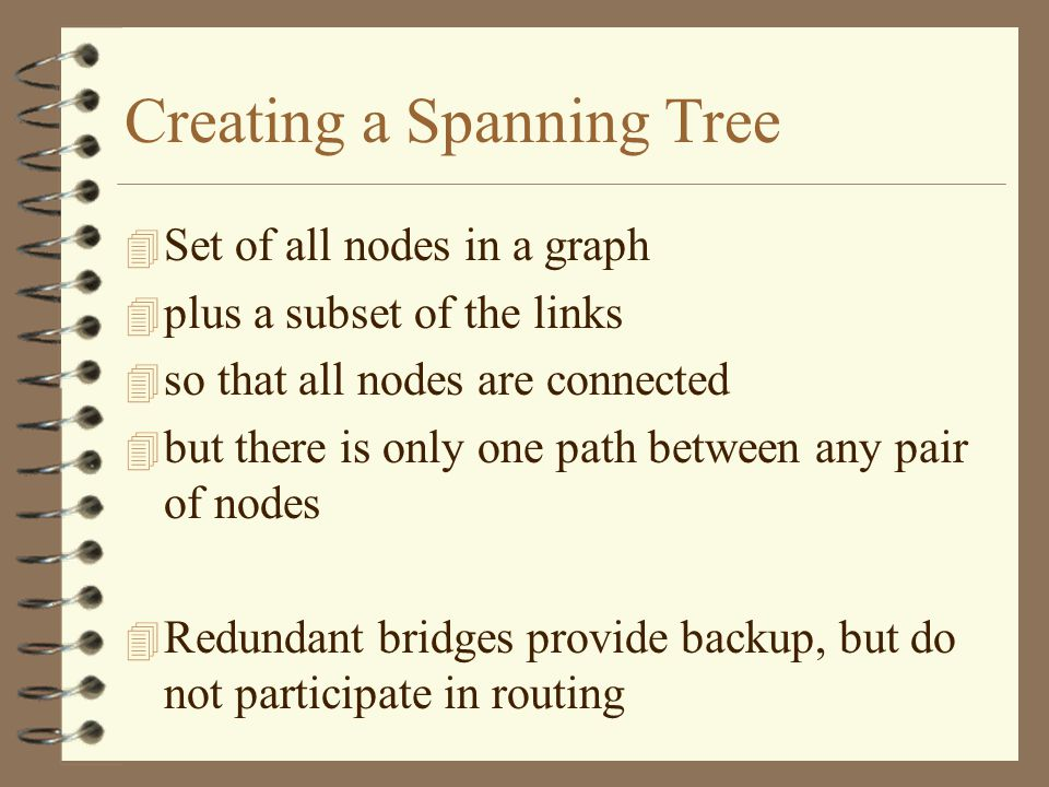 Creating a Spanning Tree 4 Set of all nodes in a graph 4 plus a subset of the links 4 so that all nodes are connected 4 but there is only one path between any pair of nodes 4 Redundant bridges provide backup, but do not participate in routing