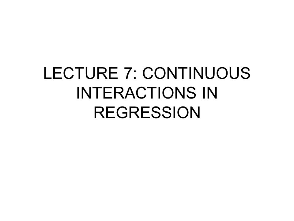 LECTURE 7: CONTINUOUS INTERACTIONS IN REGRESSION