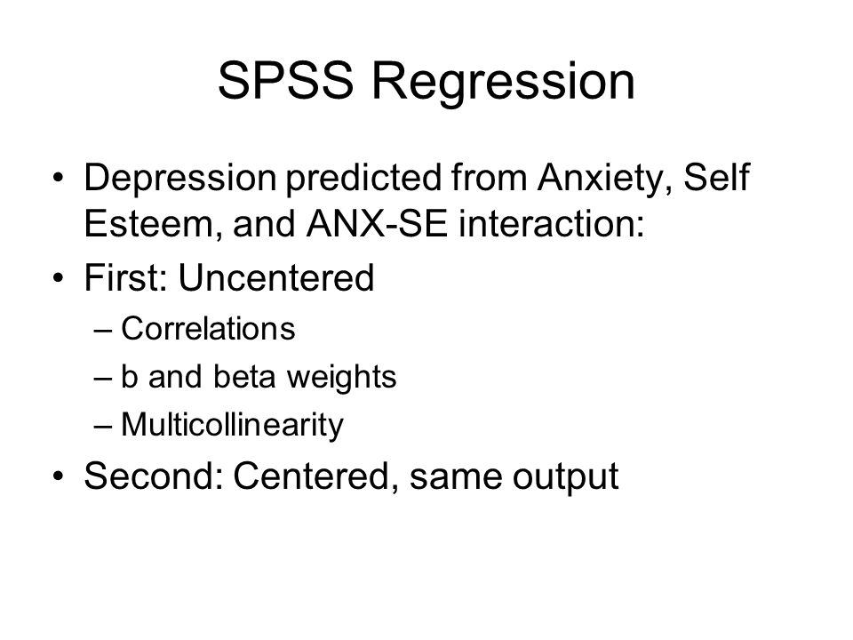 SPSS Regression Depression predicted from Anxiety, Self Esteem, and ANX-SE interaction: First: Uncentered –Correlations –b and beta weights –Multicollinearity Second: Centered, same output