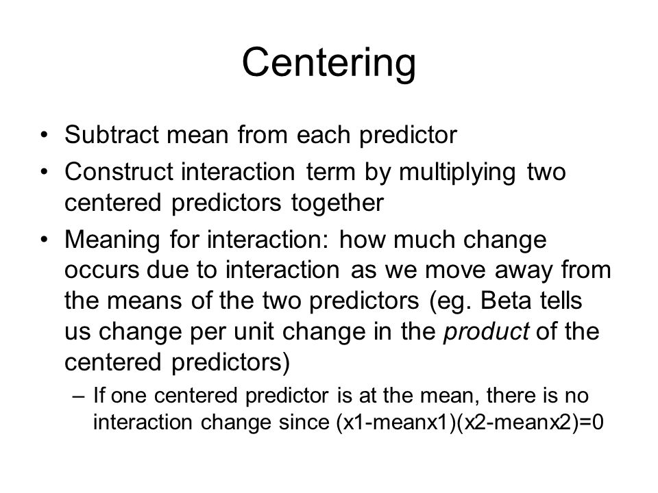 Centering Subtract mean from each predictor Construct interaction term by multiplying two centered predictors together Meaning for interaction: how much change occurs due to interaction as we move away from the means of the two predictors (eg.