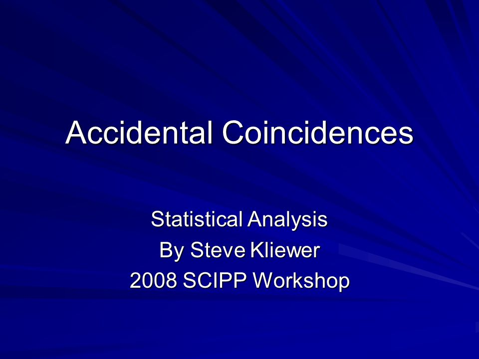 Accidental Coincidences Statistical Analysis By Steve Kliewer 2008 SCIPP Workshop