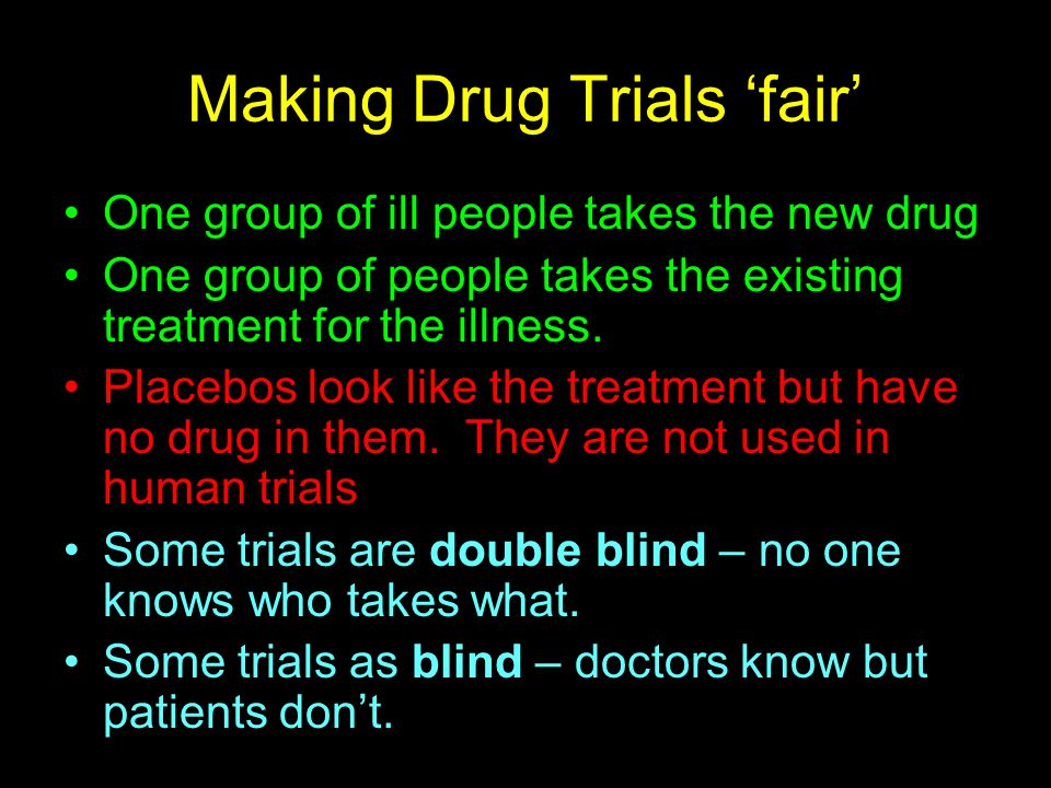 Making Drug Trials 'fair' One group of ill people takes the new drug One group of people takes the existing treatment for the illness. Placebos look l