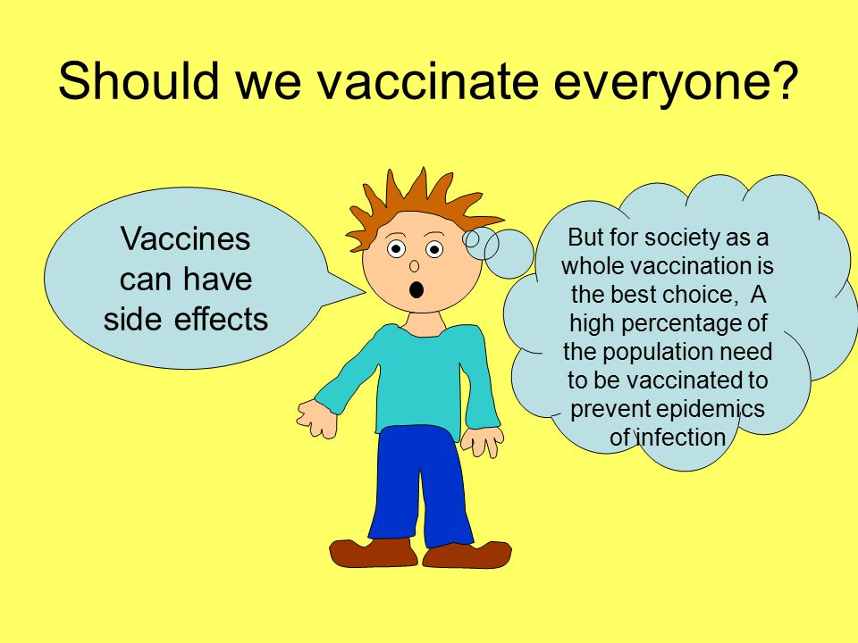 Should we vaccinate everyone? Vaccines can have side effects But for society as a whole vaccination is the best choice, A high percentage of the popul