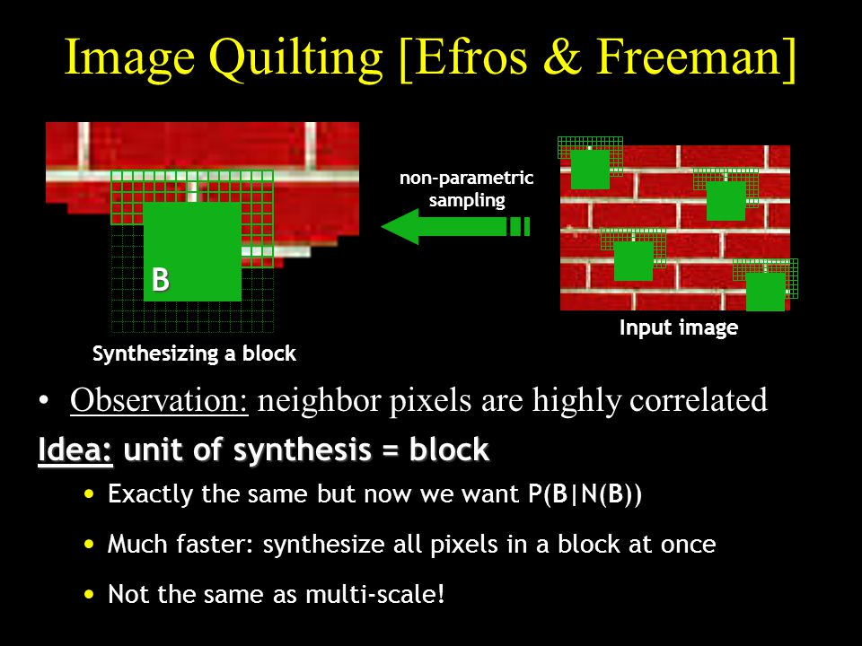 p Image Quilting [Efros & Freeman] Observation: neighbor pixels are highly correlated Input image non-parametric sampling B Idea: unit of synthesis = block Exactly the same but now we want P(B|N(B)) Much faster: synthesize all pixels in a block at once Not the same as multi-scale.