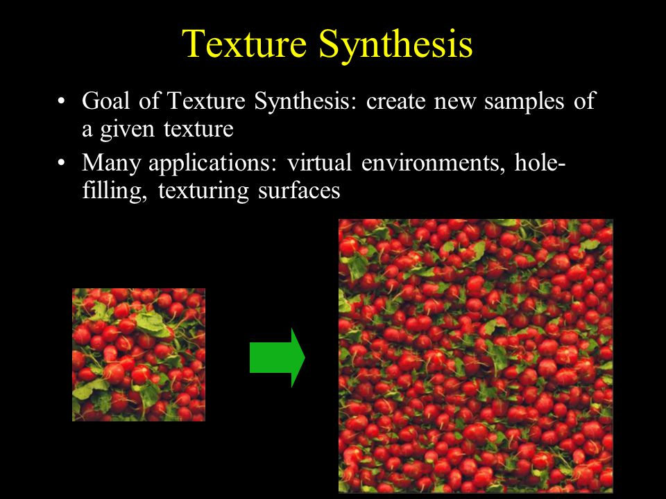 Texture Synthesis Goal of Texture Synthesis: create new samples of a given texture Many applications: virtual environments, hole- filling, texturing surfaces