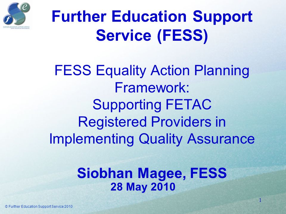 Further Education Support Service (FESS) FESS Equality Action Planning Framework: Supporting FETAC Registered Providers in Implementing Quality Assurance Siobhan Magee, FESS 28 May 2010 © Further Education Support Service 2010 1