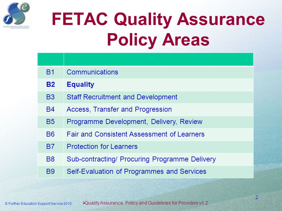 FETAC Quality Assurance Policy Areas  Quality Assurance: Policy and Guidelines for Providers v1.2 B1Communications B2Equality B3Staff Recruitment and Development B4Access, Transfer and Progression B5Programme Development, Delivery, Review B6Fair and Consistent Assessment of Learners B7Protection for Learners B8Sub-contracting/ Procuring Programme Delivery B9Self-Evaluation of Programmes and Services © Further Education Support Service 2010 2