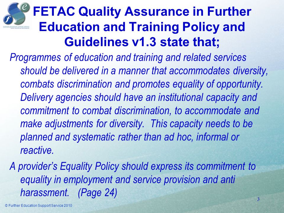 FETAC Quality Assurance in Further Education and Training Policy and Guidelines v1.3 state that; Programmes of education and training and related services should be delivered in a manner that accommodates diversity, combats discrimination and promotes equality of opportunity.