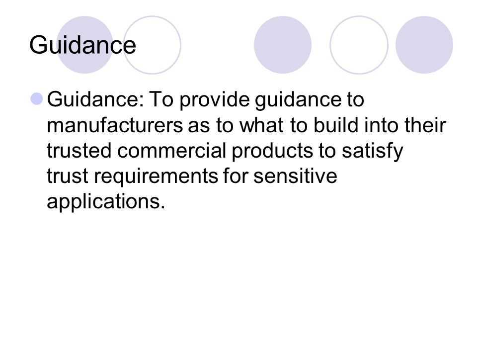 Guidance Guidance: To provide guidance to manufacturers as to what to build into their trusted commercial products to satisfy trust requirements for sensitive applications.