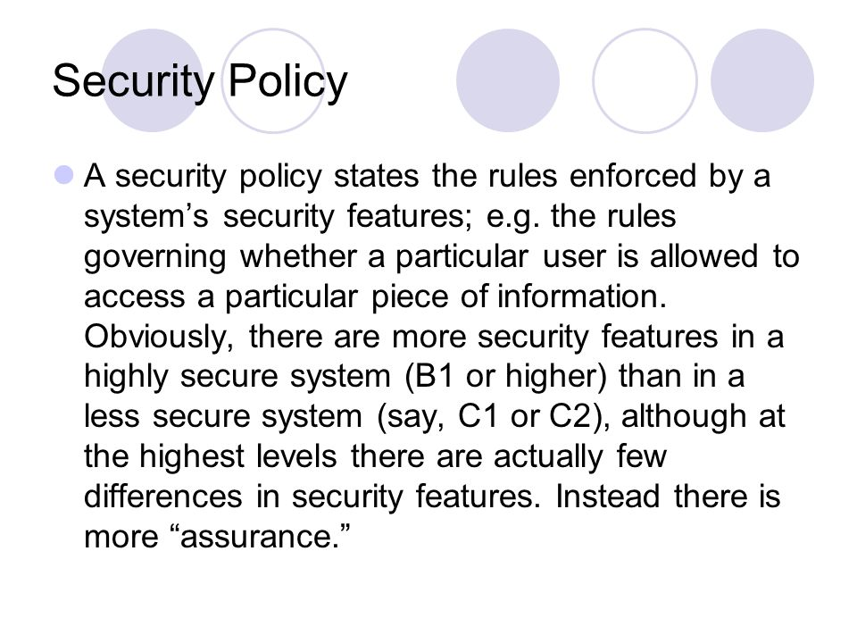 Security Policy A security policy states the rules enforced by a system's security features; e.g.