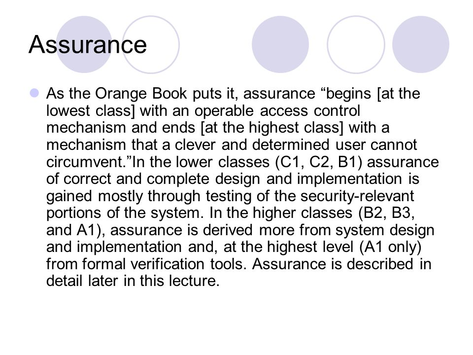 Assurance As the Orange Book puts it, assurance begins [at the lowest class] with an operable access control mechanism and ends [at the highest class] with a mechanism that a clever and determined user cannot circumvent. In the lower classes (C1, C2, B1) assurance of correct and complete design and implementation is gained mostly through testing of the security-relevant portions of the system.
