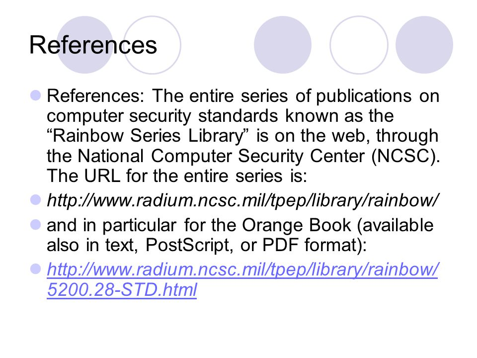 References References: The entire series of publications on computer security standards known as the Rainbow Series Library is on the web, through the National Computer Security Center (NCSC).