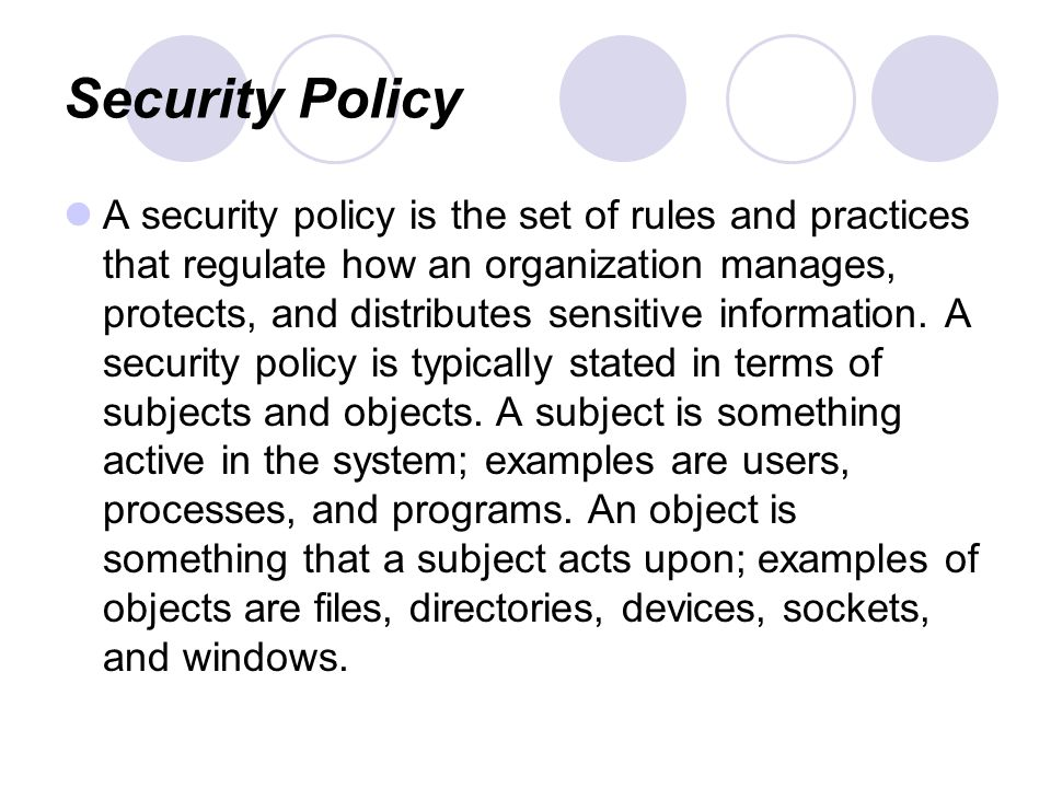 Security Policy A security policy is the set of rules and practices that regulate how an organization manages, protects, and distributes sensitive information.