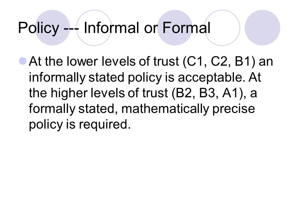Policy --- Informal or Formal At the lower levels of trust (C1, C2, B1) an informally stated policy is acceptable.