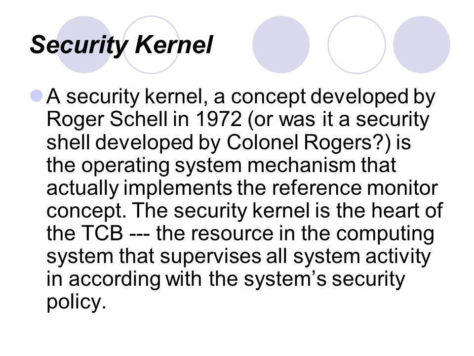Security Kernel A security kernel, a concept developed by Roger Schell in 1972 (or was it a security shell developed by Colonel Rogers ) is the operating system mechanism that actually implements the reference monitor concept.
