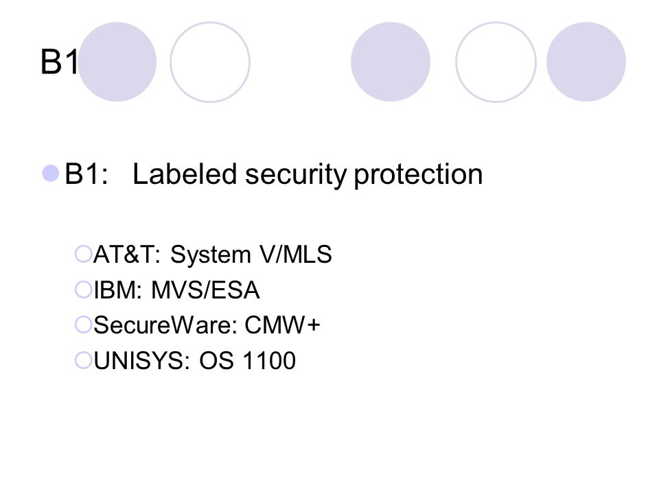B1 B1: Labeled security protection  AT&T: System V/MLS  IBM: MVS/ESA  SecureWare: CMW+  UNISYS: OS 1100