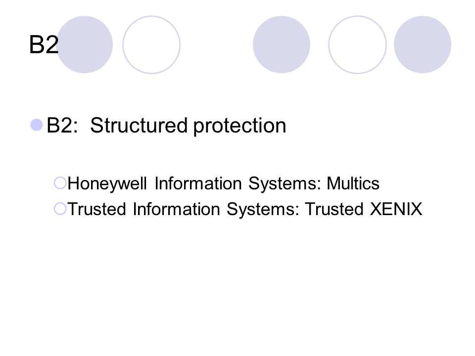 B2 B2: Structured protection  Honeywell Information Systems: Multics  Trusted Information Systems: Trusted XENIX