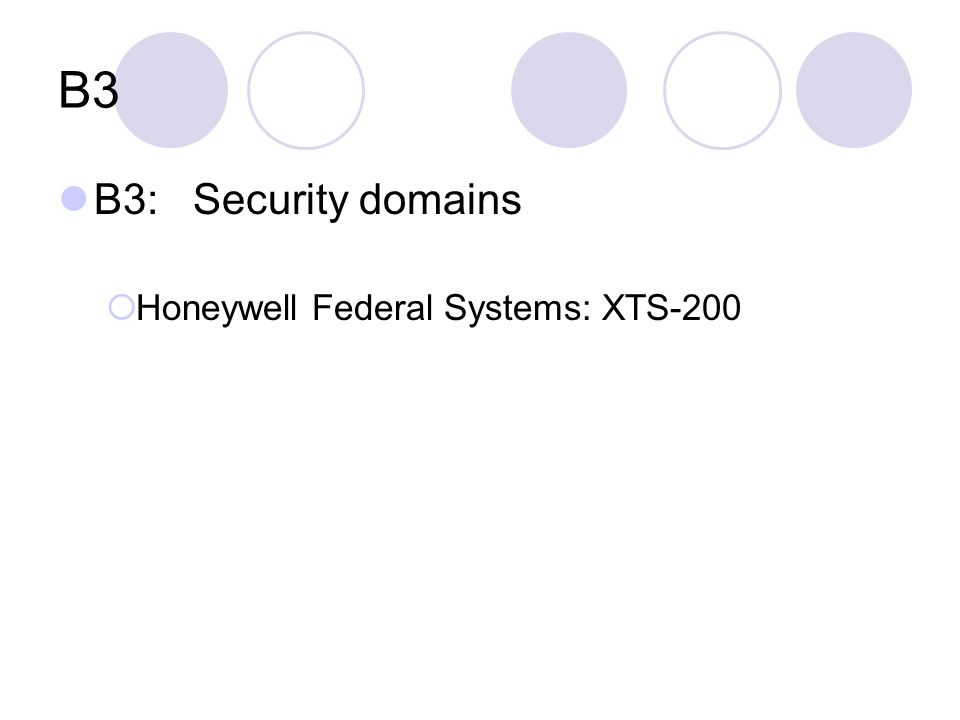 B3 B3: Security domains  Honeywell Federal Systems: XTS-200