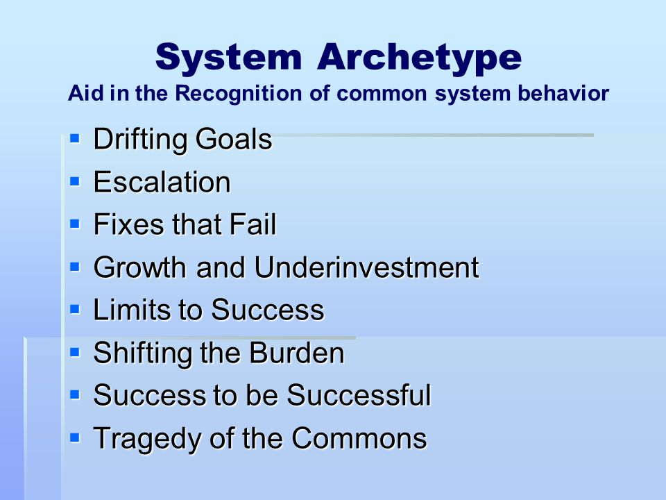 System Archetype Aid in the Recognition of common system behavior  Drifting Goals  Escalation  Fixes that Fail  Growth and Underinvestment  Limit