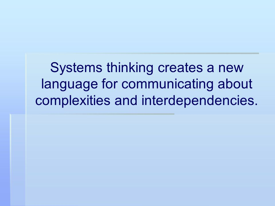 Systems thinking creates a new language for communicating about complexities and interdependencies.