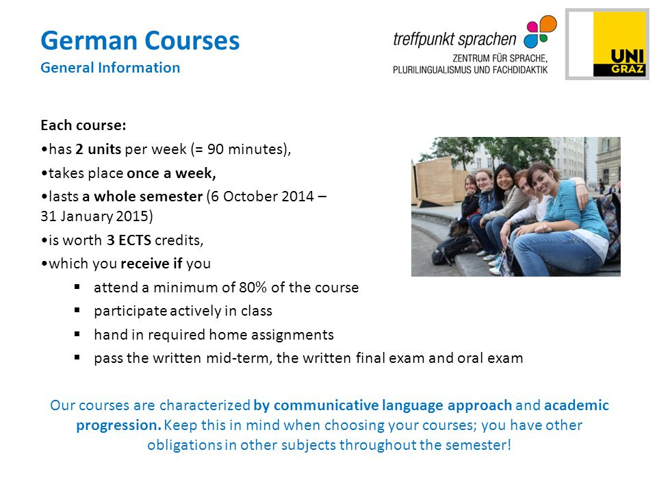 German Courses General Information Each course: has 2 units per week (= 90 minutes), takes place once a week, lasts a whole semester (6 October 2014 – 31 January 2015) is worth 3 ECTS credits, which you receive if you  attend a minimum of 80% of the course  participate actively in class  hand in required home assignments  pass the written mid-term, the written final exam and oral exam Our courses are characterized by communicative language approach and academic progression.