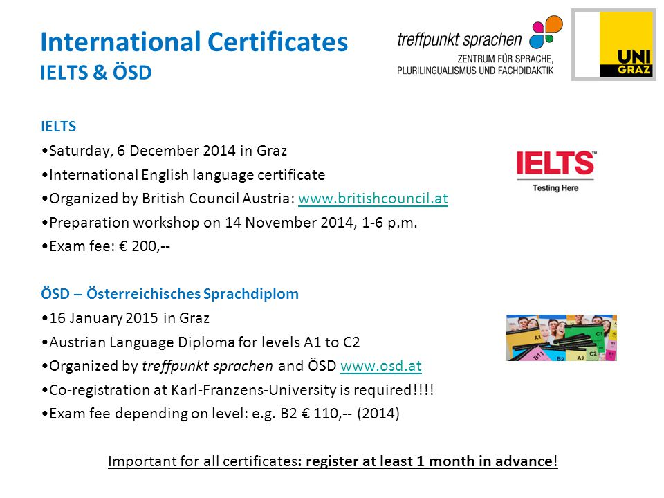 International Certificates IELTS & ÖSD IELTS Saturday, 6 December 2014 in Graz International English language certificate Organized by British Council Austria: www.britishcouncil.atwww.britishcouncil.at Preparation workshop on 14 November 2014, 1-6 p.m.