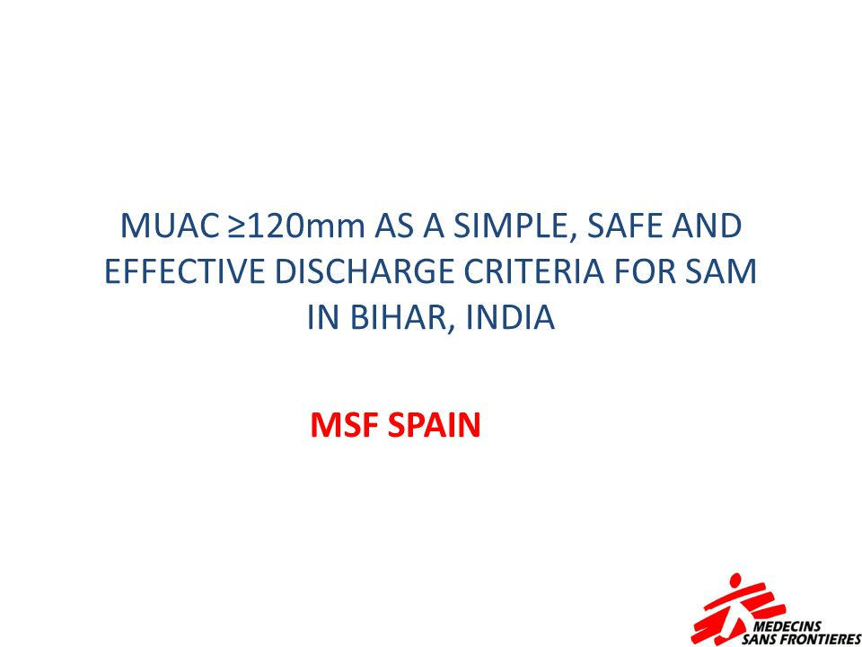 MUAC ≥120mm AS A SIMPLE, SAFE AND EFFECTIVE DISCHARGE CRITERIA FOR SAM IN BIHAR, INDIA MSF SPAIN