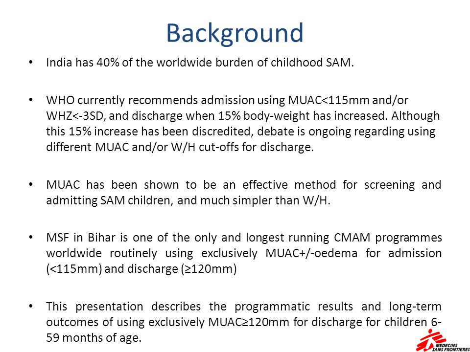 Background India has 40% of the worldwide burden of childhood SAM. WHO currently recommends admission using MUAC<115mm and/or WHZ<-3SD, and discharge