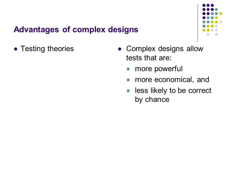 Advantages of complex designs Testing theories Complex designs allow tests that are: more powerful more economical, and less likely to be correct by chance