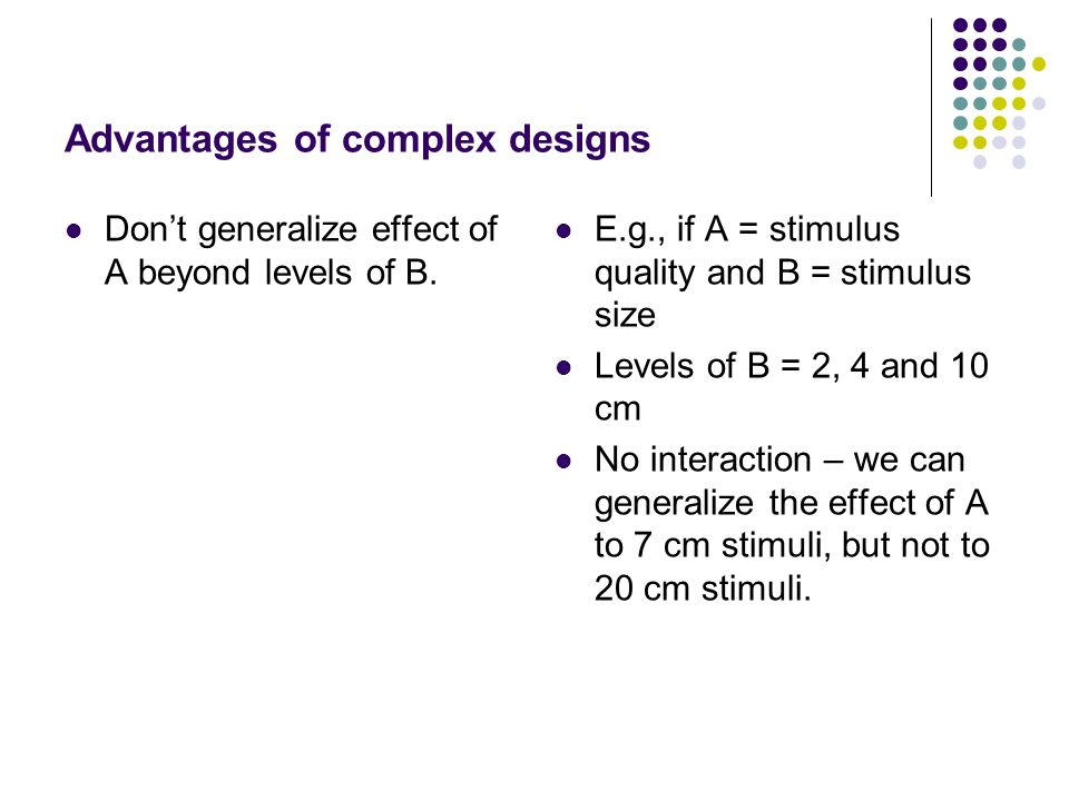 Advantages of complex designs Don't generalize effect of A beyond levels of B. E.g., if A = stimulus quality and B = stimulus size Levels of B = 2, 4
