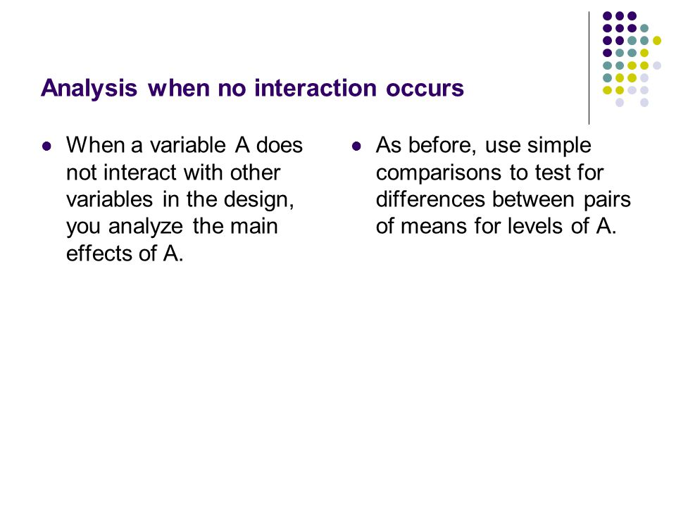 Analysis when no interaction occurs When a variable A does not interact with other variables in the design, you analyze the main effects of A.