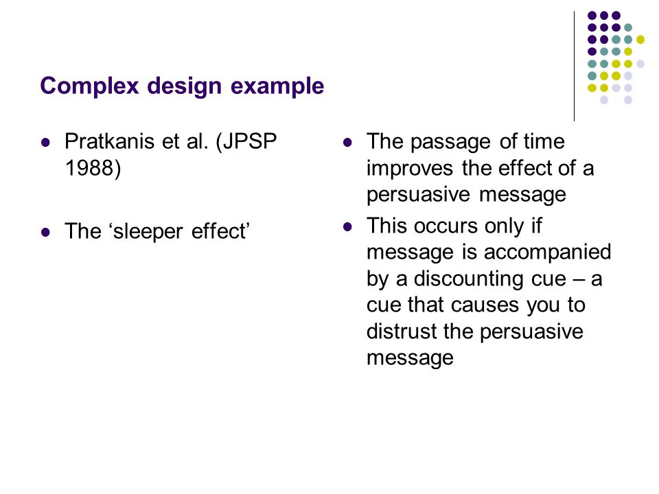 Complex design example Pratkanis et al. (JPSP 1988) The 'sleeper effect' The passage of time improves the effect of a persuasive message This occurs o