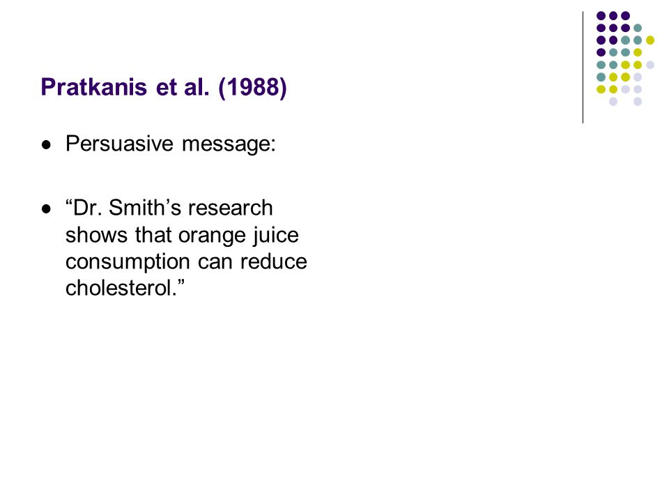 "Pratkanis et al. (1988) Persuasive message: ""Dr. Smith's research shows that orange juice consumption can reduce cholesterol."" Discounting cue: ""This"