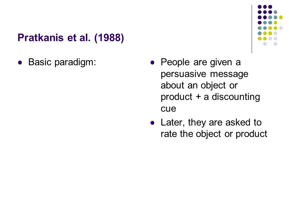 Pratkanis et al. (1988) Basic paradigm: People are given a persuasive message about an object or product + a discounting cue Later, they are asked to