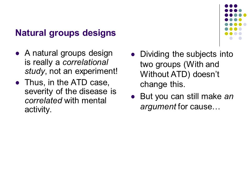 Natural groups designs A natural groups design is really a correlational study, not an experiment! Thus, in the ATD case, severity of the disease is c