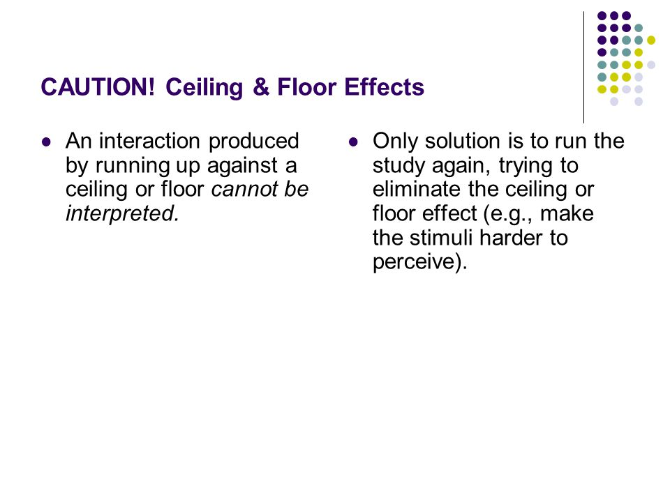 CAUTION! Ceiling & Floor Effects An interaction produced by running up against a ceiling or floor cannot be interpreted. Only solution is to run the s