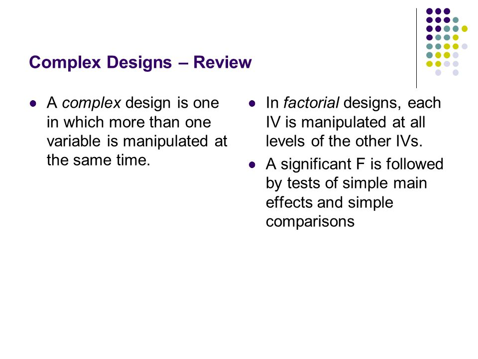Complex Designs – Review A complex design is one in which more than one variable is manipulated at the same time. In factorial designs, each IV is man