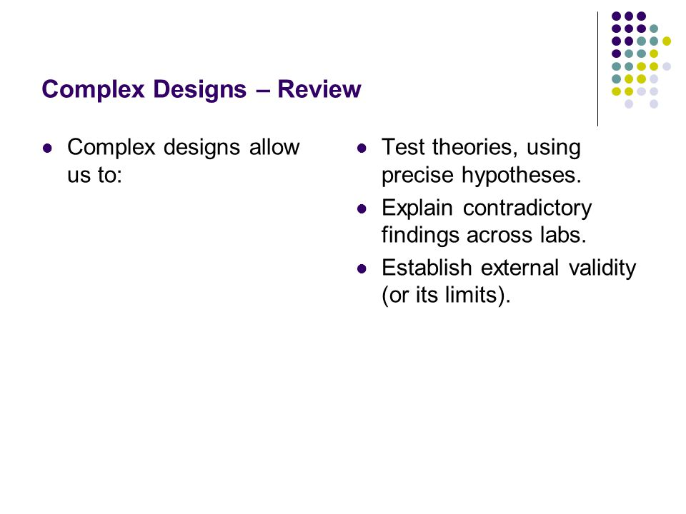 Complex Designs – Review Complex designs allow us to: Test theories, using precise hypotheses. Explain contradictory findings across labs. Establish e