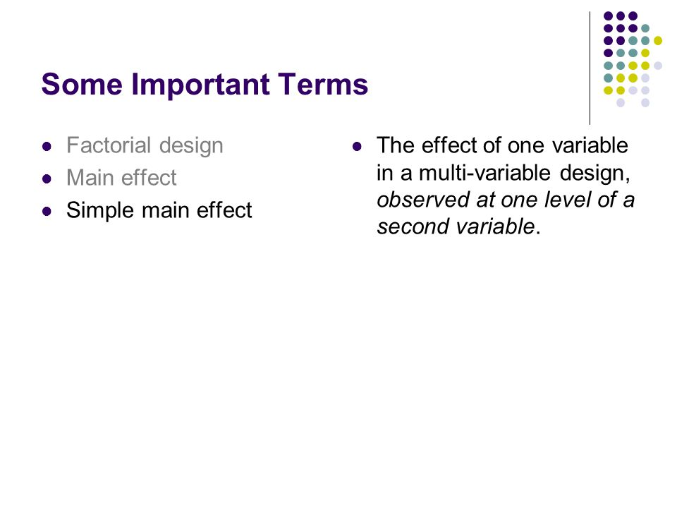 Some Important Terms Factorial design Main effect Simple main effect The effect of one variable in a multi-variable design, observed at one level of a second variable.
