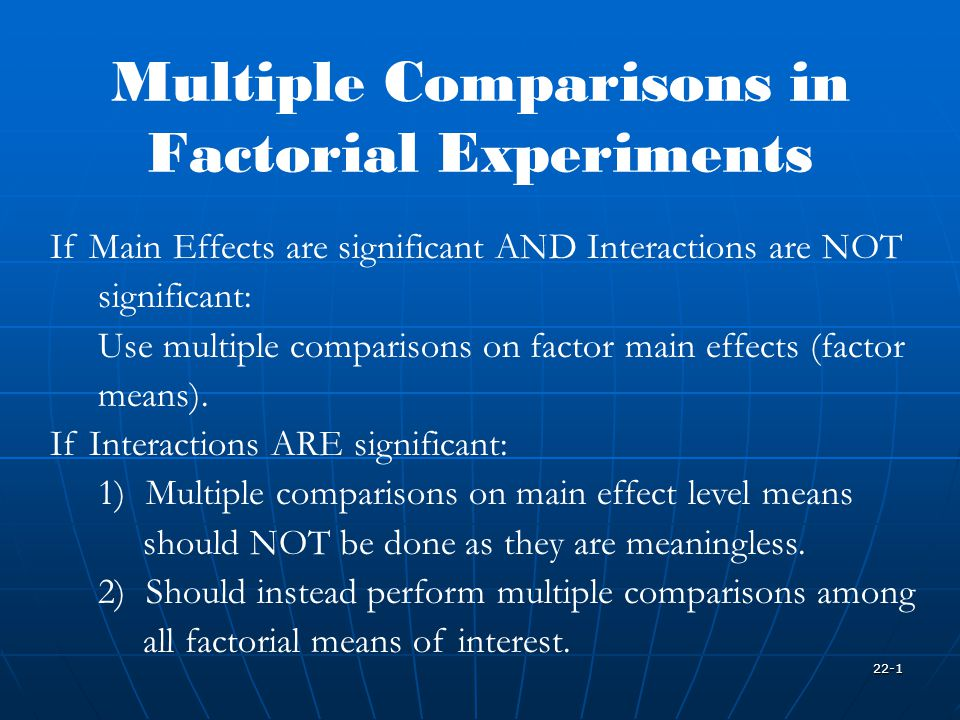 22-1 Multiple Comparisons in Factorial Experiments If Main Effects are significant AND Interactions are NOT significant: Use multiple comparisons on factor main effects (factor means).