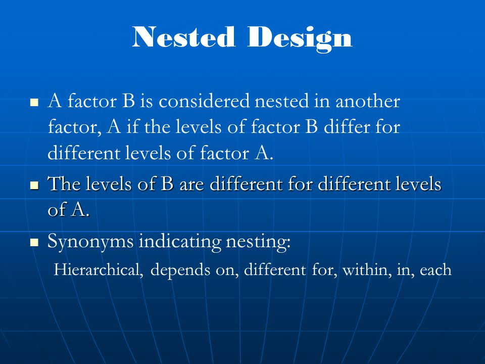 A factor B is considered nested in another factor, A if the levels of factor B differ for different levels of factor A.